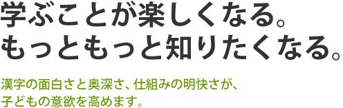 学ぶことが楽しくなる。もっともっと知りたくなる。 漢字の面白さと奥深さ、仕組みの明快さが、子どもの意欲を高めます。