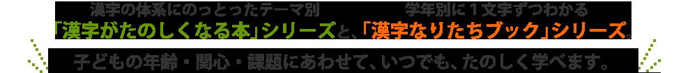 漢字の体系にのっとったテーマ別「漢字がたのしくなる本」シリーズと、 学年別に1文字ずつわかる「漢字なりたちブック」シリーズ。 子どもの年齢・関心・課題にあわせて、いつでも、たのしく学べます。