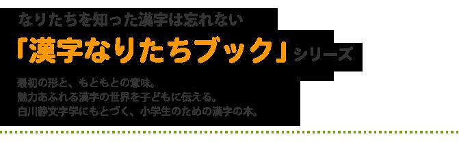 なりたちを知った漢字は忘れない「漢字なりたちブック」 最初の形と、もともとの意味。 魅力あふれる漢字の世界を子どもに伝える。 白川静文字学にもとづく、小学生のための漢字の本。